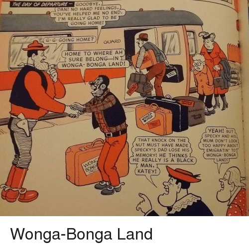 going home: THE DAY OF DEPARTUR  GOODBYE.  DAN! NO HARD FEELINGS,)  YOU'VE HELPED ME NO END  I'M REALLY GLAD TO BE  GOING HOME!  G-G-GOING HOME?  GUARD  HOME TO WHERE AH  SURE BELONG-IN  WONGA- BONGA LAND!  YEAH! BUTL  THAT KNOCK ON THE  NUT MUST HAVE MADE  SPECKY'S DAD LOSE HIS  MEMORY! HE THINKS  HE REALLY IS A BLACK  SPECKY AND HIS  MUM DON'T LOOK  TOO HAPpy ABOUT  EMIGRATIN' TO  WONGA- BONGA  LAND  MAN,  KATEY! Wonga-Bonga Land