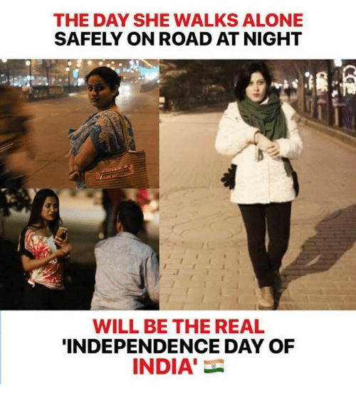 Independence Day: THE DAY SHE WALKS ALONE  SAFELY ON ROAD AT NIGHT  WILL BE THE REAL  INDEPENDENCE DAY OF  INDIA