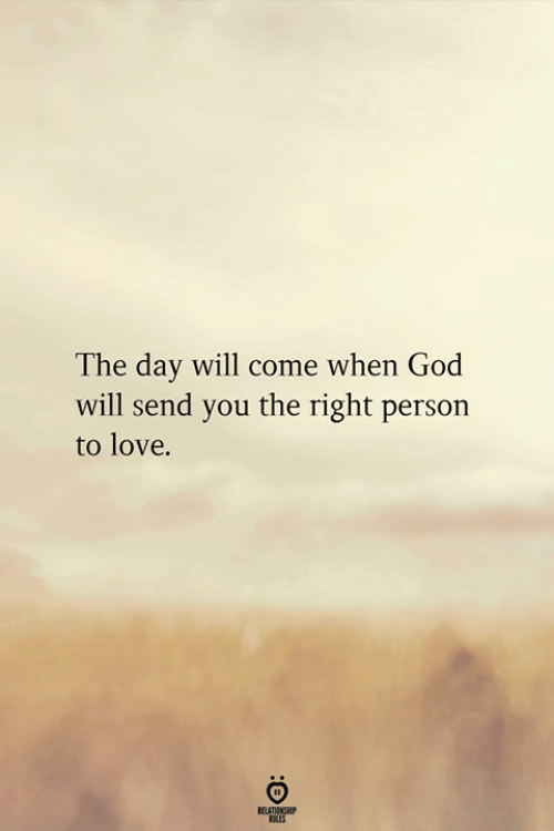 God, Love, and Day: The day will come when God  will send you the right person  to love.  RELATIONGHP