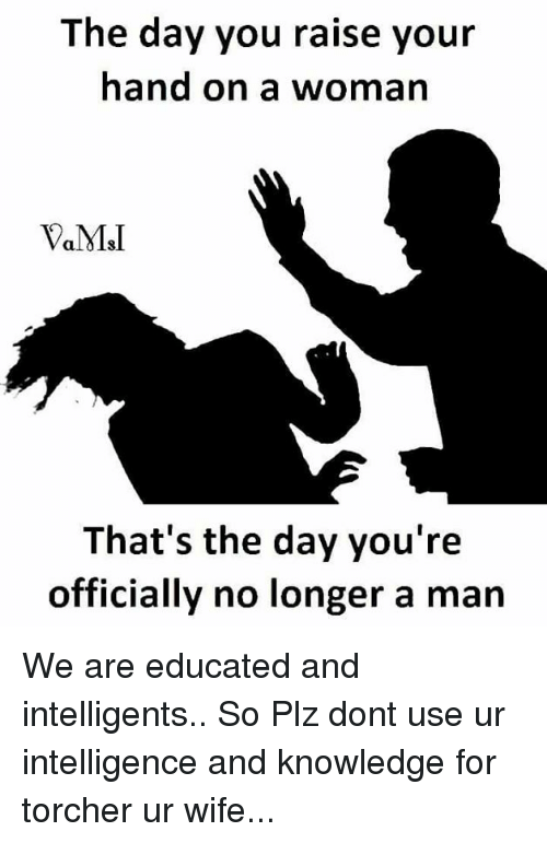 msi: The day you raise your  hand on a woman  MSI  That's the day you're  officially no longer a man We are educated and intelligents.. So Plz dont use ur intelligence and knowledge for torcher ur wife...