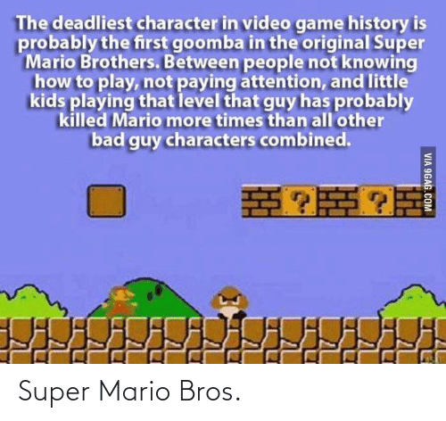 9gag, Bad, and Super Mario: The deadliest character in video game history is  probably the first goomba in the original Super  Mario Brothers. Between people not knowing  how to play, not paying attention, and little  kids playing that level that guy has probably  killed Mario more times than all'other  bad guy characters combined.  VIA 9GAG.COM Super Mario Bros.