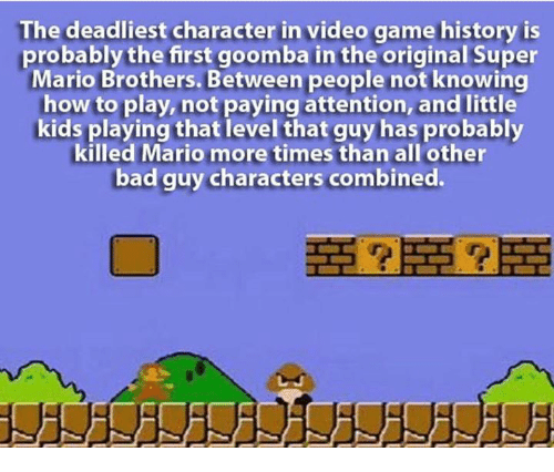 Attentation: The deadliest character in video game history is  probably the first goomba in the original Super  Mario Brothers. Between people not knowing  how to play, not paying attention, and little  kids playing that level that guy has probably  killed Mario more times than all other  bad guy characters combined.