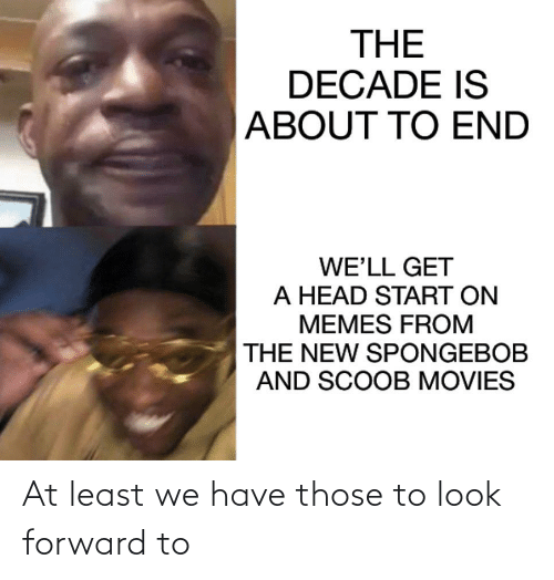 Head, Memes, and Movies: THE  DECADE IS  ABOUT TO END  WE'LL GET  A HEAD START ON  MEMES FROM  THE NEW SPONGEBOB  AND SCOOB MOVIES At least we have those to look forward to