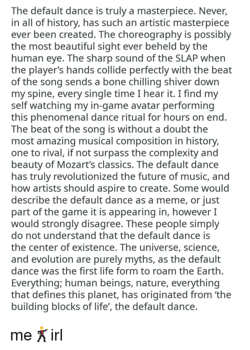 Beautiful, Future, and Life: The default dance is truly a masterpiece. Never,  in all of history, has such an artistic masterpiece  ever been created. The choreography is possibly  the most beautiful sight ever beheld by the  human eye. The sharp sound of the SLAP when  the player's hands collide perfectly with the beat  of the song sends a bone chilling shiver down  my spine, every single time I hear it. I find my  self watching my in-game avatar performing  this phenomenal dance ritual for hours on end  The beat of the song is without a doubt the  most amazing musical composition in history,  one to rival, if not surpass the complexity and  beauty of Mozart's classics. The default dance  has truly revolutionized the future of music, and  how artists should aspire to create. Some would  describe the default dance as a meme, or just  part of the game it is appearing in, however I  would strongly disagree. These people simply  do not understand that the default dance is  the center of existence. The universe, science  and evolution are purely myths, as the default  dance was the first life form to roam the Earth  Everything; human beings, nature, everything  that defines this planet, has originated from 'the  building blocks of life', the default dance
