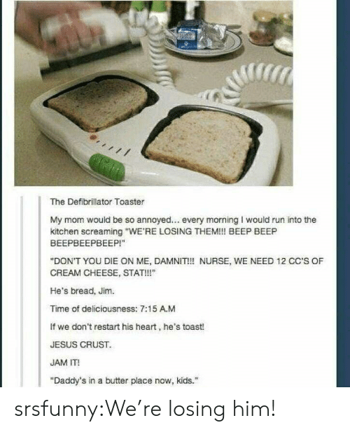 "Jesus, Run, and Tumblr: The Defibrillator Toaster  My mom would be so annoyed... every morning I would run into the  kitchen screaming ""WE'RE LOSING THEM!! BEEP BEEP  ВЕЕРВЕЕРВЕЕР!""  ""DON'T YOU DIE ON ME, DAMNIT!! NURSE, WE NEED 12 CC'S OF  CREAM CHEESE, STAT!!""  He's bread, Jim.  Time of deliciousness: 7:15 A.M  If we don't restart his heart, he's toast!  JESUS CRUST  JAM IT!  ""Daddy's in a butter place now, kids. srsfunny:We're losing him!"