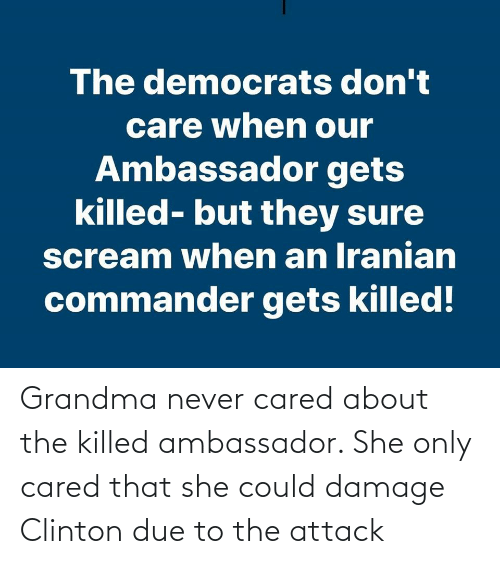 clinton: The democrats don't  care when our  Ambassador gets  killed- but they sure  scream when an Iranian  commander gets killed! Grandma never cared about the killed ambassador. She only cared that she could damage Clinton due to the attack