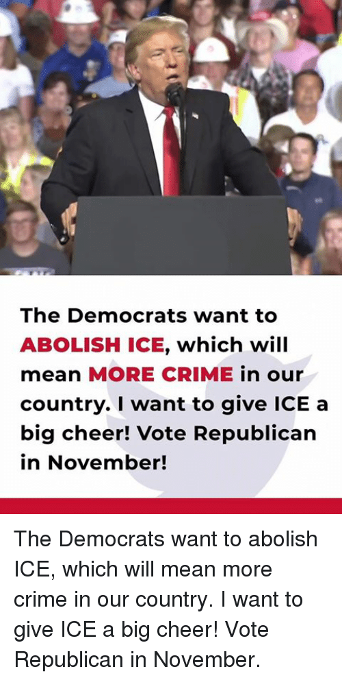 Crime, Mean, and Ice: The Democrats want to  ABOLISH ICE, which will  mean MORE CRIME in our  country. I want to give ICE a  big cheer! Vote Republican  in November! The Democrats want to abolish ICE, which will mean more crime in our country. I want to give ICE a big cheer! Vote Republican in November.