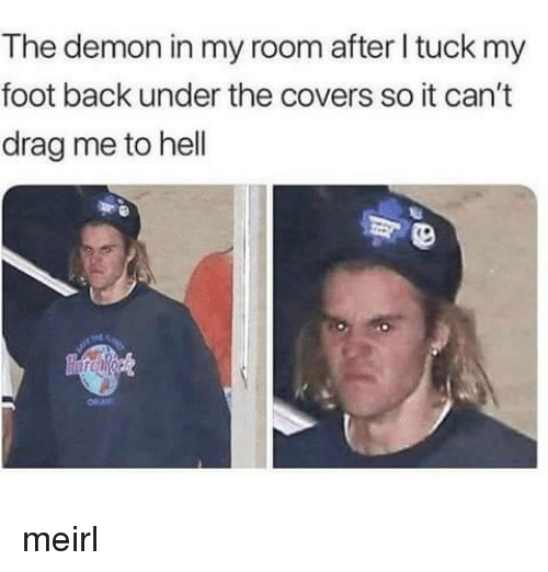 drag me to hell: The demon in my room after I tuck my  foot back under the covers so it can't  drag me to hell meirl
