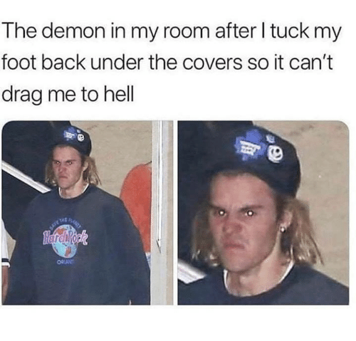 drag me to hell: The demon in my room after I tuck my  foot back under the covers so it can't  drag me to hell