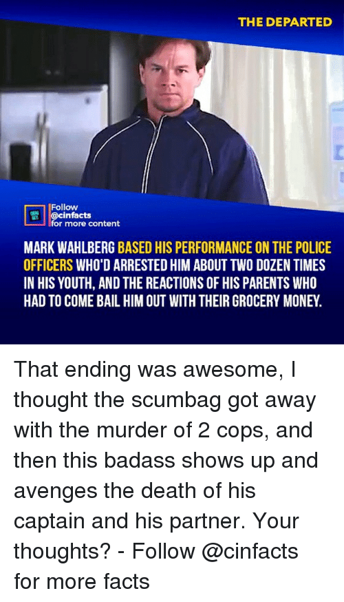 Facts, Memes, and Money: THE DEPARTED  Follow  @cinfacts  for more content  MARK WAHLBERG BASED HIS PERFORMANCE ON THE POLICE  OFFICERS WHO'D ARRESTED HIM ABOUT TWO DOZEN TIMES  IN HIS YOUTH, AND THE REACTIONS OF HIS PARENTS WHO  HAD TO COME BAIL HIM OUT WITH THEIR GROCERY MONEY. That ending was awesome, I thought the scumbag got away with the murder of 2 cops, and then this badass shows up and avenges the death of his captain and his partner. Your thoughts?⠀ -⠀⠀ Follow @cinfacts for more facts