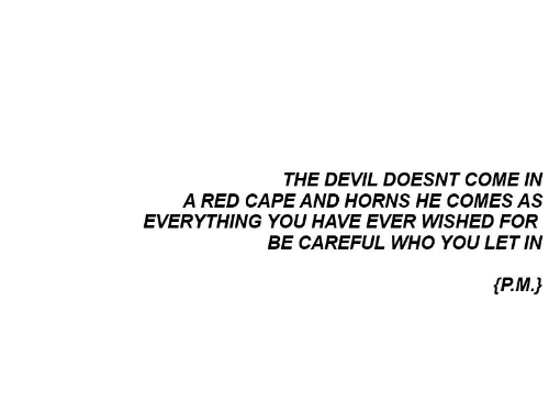 horns: THE DEVIL DOESNT COME IN  A RED CAPE AND HORNS HE COMES AS  EVERYTHING YOU HAVE EVER WISHED FOR  BE CAREFUL WHO YOU LET IN  fP.M.)