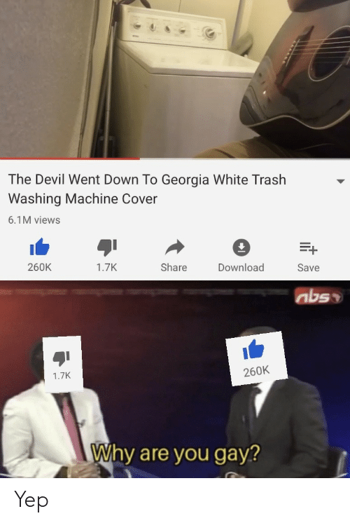 Trash, Devil, and Georgia: The Devil Went Down To Georgia White Trash  Washing Machine Cover  6.1M views  260K  Download  1.7K  Share  Save  abso  260K  1.7K  Why are you gay? Yep