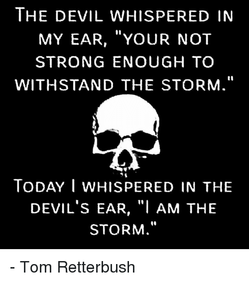 """Withstanded: THE DEVIL WHISPER ED IN  MY EAR, YOUR NOT  STRONG ENOUGH TO  WITHSTAND THE STORM  TODAY I WHISPERED IN THE  DEVIL's EAR, """"I AM THE  STORM - Tom Retterbush"""