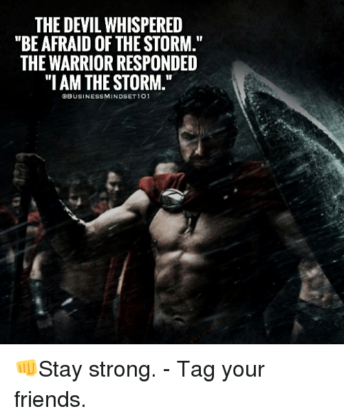"the warrior: THE DEVIL WHISPERED  ""BE AFRAID OF THE STORM.""  THE WARRIOR RESPONDED  ""I AM THE STORM.""  QBUSINESSMINDSET 101 👊Stay strong. - Tag your friends."