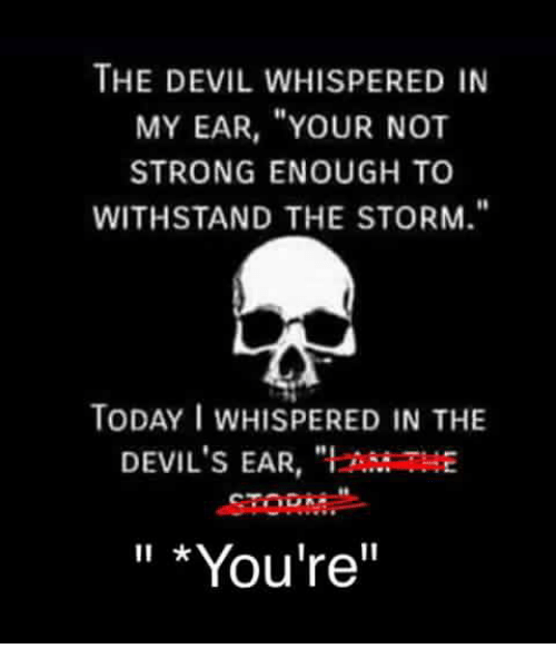 """Withstanded: THE DEVIL WHISPERED IN  MY EAR, """"YOUR NOT  STRONG ENOUGH TO  WITHSTAND THE STORM.""""  TODAY I WHISPERED IN THE  DEVIL'S EAR,  """"l ANtaTHE  *You're"""