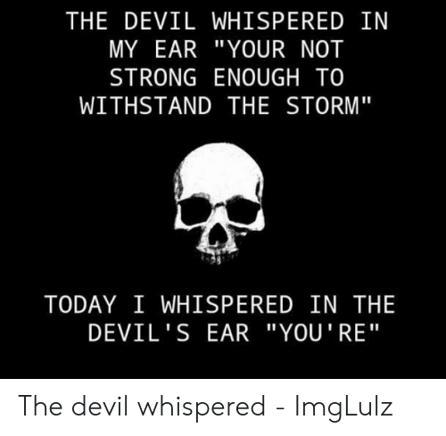 """Devil Memes: THE DEVIL WHISPERED IN  MY EAR """"YOUR NOT  STRONG ENOUGH TO  WITHSTAND THE STORM""""  TODAY I WHISPERED IN THE  DEVIL'S EAR """"YOU'RE"""" The devil whispered - ImgLulz"""