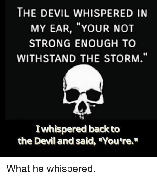 """Withstanded: THE DEVIL WHISPERED IN  MY EAR, YOUR NOT  STRONG ENOUGH TO  WITHSTAND THE STORM.""""  Iwhispered back to  the Devil and said, """"You're What he whispered."""