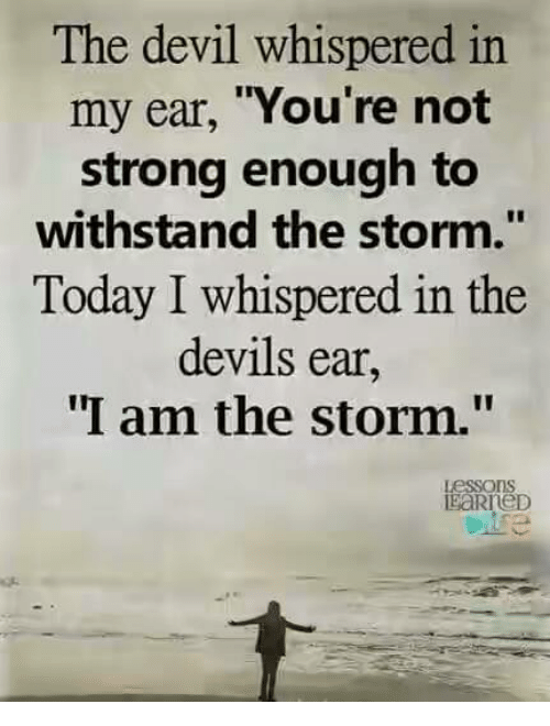 """Withstanded: The devil whispered in  my ear, """"You're not  strong enough to  withstand the storm.""""  Today I whispered in the  devils ear,  I am the storm.""""  Lessons"""