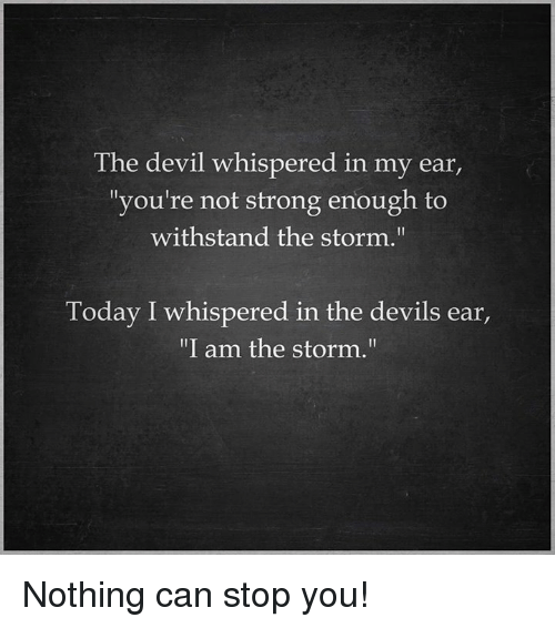 """Withstanded: The devil whispered in my ear,  """"you're not strong enough to  withstand the storm.""""  Today I whispered in the devils ear  """"I am the storm."""" Nothing can stop you!"""