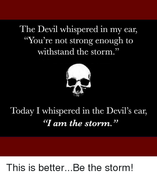 """Withstanded: The Devil whispered in my ear,  """"You're not strong enough to  withstand the storm.""""  Today I whispered in the Devil's ear,  """"I am the storm. This is better...Be the storm!"""