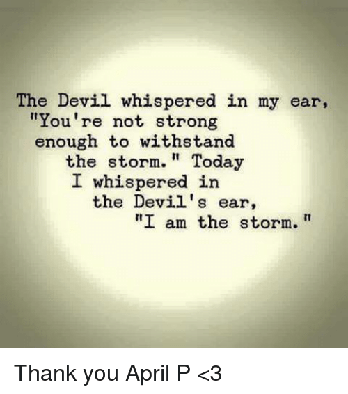 """Withstanded: The Devil whispered in my ear,  """"You're not strong  enough to withstand  the storm.  Today  I whispered in  the Devil's ear,  I am the storm. Thank you April P <3"""