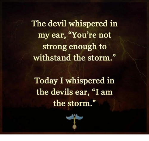 """Withstanded: The devil whispered in  my ear, """"You're not  strong enough to  withstand the storm.""""  Today I whispered in  the devils ear, """"I am  the storm."""""""