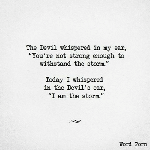"""the devil: The Devil whispered in my ear,  """"You're not strong enough to  withstand the storm.""""  Today I whispered  in the Devil's ear,  """"I am the storm.""""  Word Porn"""