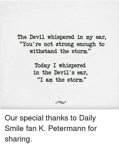 """Withstanded: The Devil whispered in my ear,  """"You're not strong enough to  withstand the storm.""""  Today I whispered.  in the Devil's ear,  """"I am the storm."""" Our special thanks to Daily Smile fan K. Petermann for sharing."""