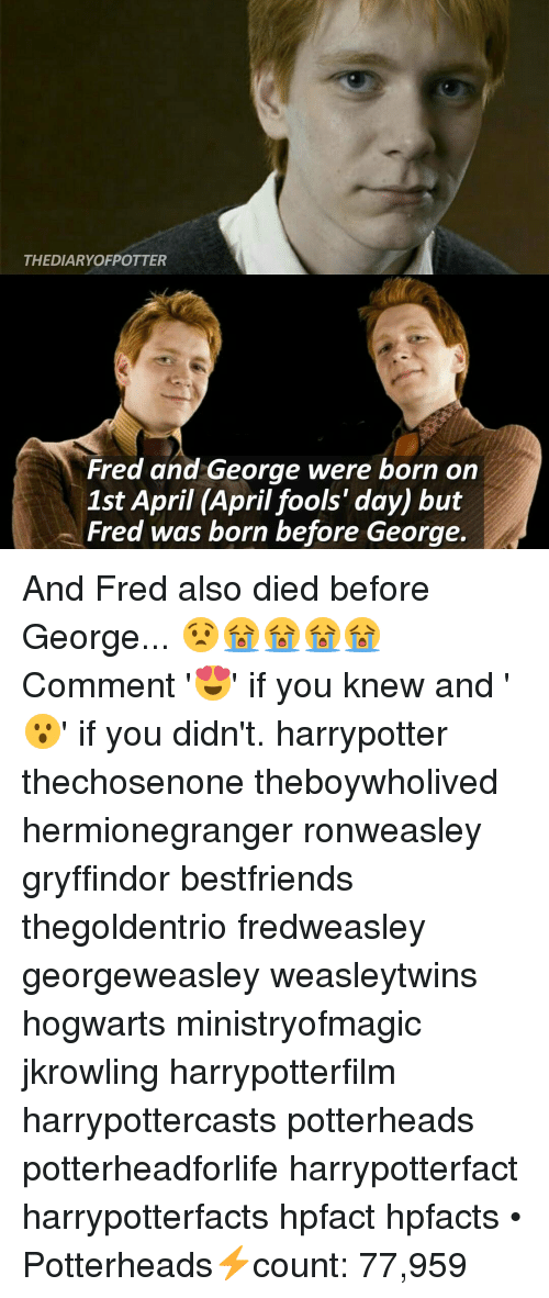Georg: THE DIARYOFPOTTER  Fred and George were born on  1st April (April fools' day) but  Fred was born before George. And Fred also died before George... 😧😭😭😭😭 Comment '😍' if you knew and '😮' if you didn't. harrypotter thechosenone theboywholived hermionegranger ronweasley gryffindor bestfriends thegoldentrio fredweasley georgeweasley weasleytwins hogwarts ministryofmagic jkrowling harrypotterfilm harrypottercasts potterheads potterheadforlife harrypotterfact harrypotterfacts hpfact hpfacts • Potterheads⚡count: 77,959