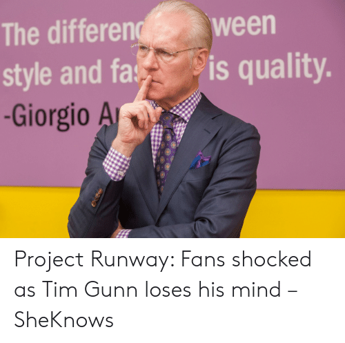 Mind, Project Runway, and Ween: The differen  style and fa  -Giorgio A  ween  is quality. Project Runway: Fans shocked as Tim Gunn loses his mind – SheKnows