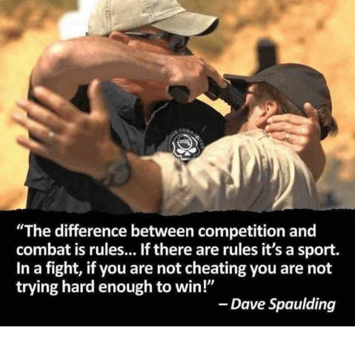 "Not Cheating: ""The difference between competition and  combat is rules... If there are rules it's a sport.  In a fight, if you are not cheating you are not  trying hard enough to win!""  - Dave Spaulding"