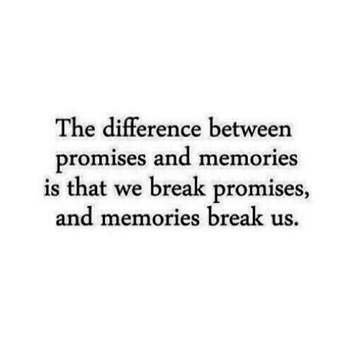 Break, Memories, and And: The difference between  promises and memories  is that we break promises,  and memories break us