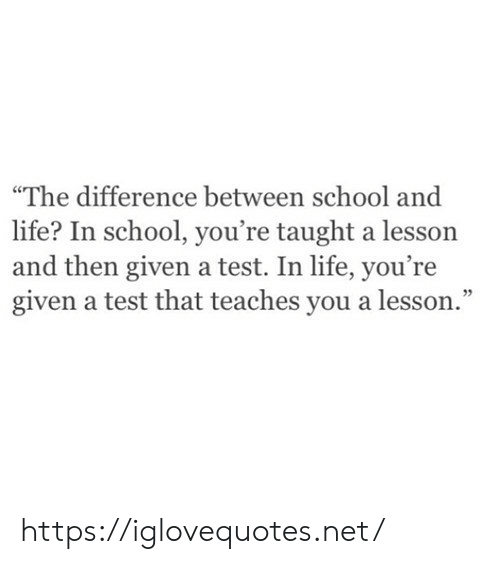 "Given: ""The difference between school and  life? In school, you're taught a lesson  and then given a test. In life, you're  given a test that teaches you a lesson."" https://iglovequotes.net/"