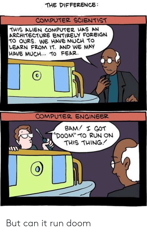"""scientist: THE DIFFERENCE  COMPUTER SCIENTIST  THIS ALIEN COMPUTER HAS AN  ARCHITECTURE ENTIRELY FOREIGN  TO OURS. WE HAVE MUCH TO  LEARN FROM IT. AND WE MAY  HAVE MUCH.. TO FEAR.  COMPUTER ENGINEER  BAM I GOT  """"DOOM TO RUN ON  THIS THING But can it run doom"""