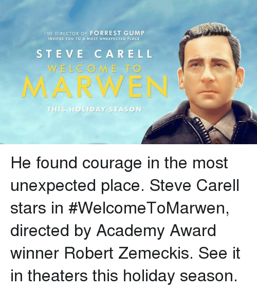Forrest Gump, Memes, and Steve Carell: THE DIRECTOR OF FORREST GUMP  INVITES YOU TO A MOST UNEXPECTED PLACE  STEVE CARELL  WELCOME T  MARWEN  TH IS HO LİDAY SEASON He found courage in the most unexpected place. Steve Carell stars in #WelcomeToMarwen, directed by Academy Award winner Robert Zemeckis. See it in theaters this holiday season.