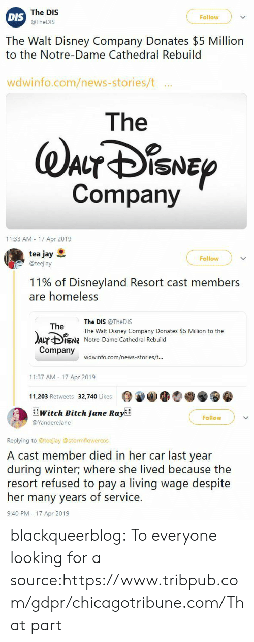 Walt Disney: The DIS  @TheDIS  Follow  DIS  The Walt Disney Company Donates $5 Million  to the Notre-Dame Cathedral Rebuild  wdwinfo.com/news-stories/t ..  The  Company  11:33 AM 17 Apr 2019   tea jay  @teejiay  Follow  11% of Disneyland Resort cast members  are homeless  The DIS @TheDIS  The Walt Disney Company Donates $5 Million to the  Notre-Dame Cathedral Rebuild  The  Acr ф¡SNI  Company  wdwinfo.com/news-stories/t  11:37 AM 17 Apr 2019  11,203 Retweets 32,740 Likes   witch Bitch Jane RayBE  Follow  @YandereJane  Replying to @teejiay @stormflowercos  A cast member died in her car last year  during winter; where she lived because the  resort refused to pay a living wage despite  her many years of service.  9:40 PM - 17 Apr 2019 blackqueerblog:  To everyone looking for a source:https://www.tribpub.com/gdpr/chicagotribune.com/That part
