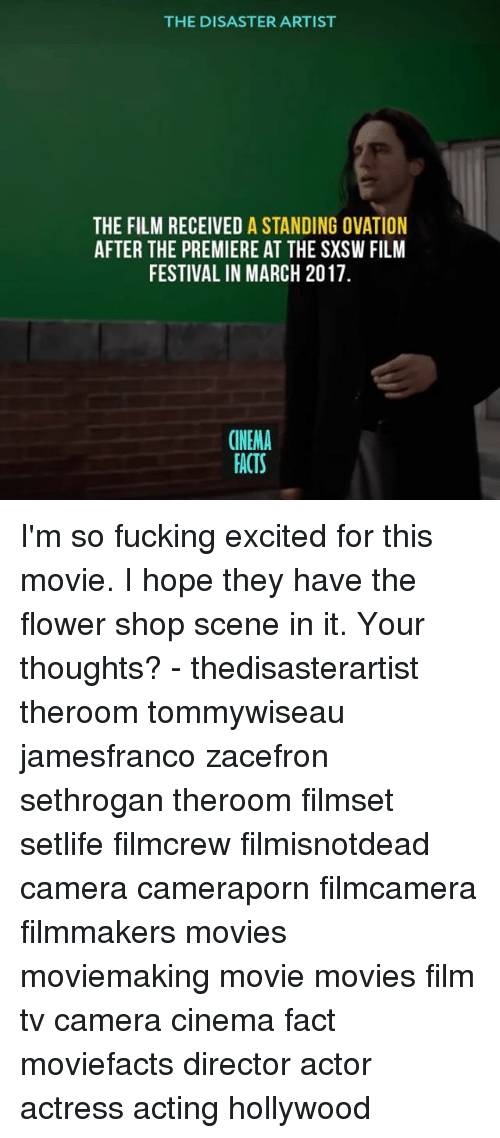 Sxsw: THE DISASTER ARTIST  THE FILM RECEIVED A STANDING OVATION  AFTER THE PREMIERE AT THE SXSW FILM  FESTIVAL IN MARCH 2017  CINEMA  FACTS I'm so fucking excited for this movie. I hope they have the flower shop scene in it. Your thoughts? - thedisasterartist theroom tommywiseau jamesfranco zacefron sethrogan theroom filmset setlife filmcrew filmisnotdead camera cameraporn filmcamera filmmakers movies moviemaking movie movies film tv camera cinema fact moviefacts director actor actress acting hollywood