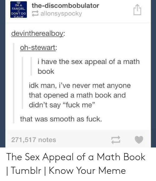"""sex memes tumblr: the-discombobulator  allonsyspocky  IM A  FANGIRL  DON'T Do  CALM  devintherealboy:  oh-stewart  i have the sex appeal of a math  book  idk man, i've never met anyone  that opened a math book and  didn't say """"fuck me""""  that was smooth as fuck.  271,517 notes The Sex Appeal of a Math Book 