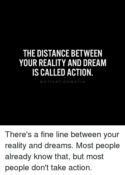 fine line: THE DISTANCE BETWEEN  YOUR REALITY AND DREAM  IS CALLED ACTION  MOTIVATION MAFIA There's a fine line between your reality and dreams. Most people already know that, but most people don't take action.