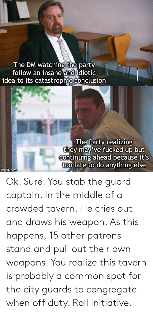Party, Common, and The Middle: The DM watching the party  follow an insane and idiotic  idea to its catastrophic conclusion  The Party realizing  they may've fucked up but  continuing ahead because it's  too late to do anything else  imgflip.com Ok. Sure. You stab the guard captain. In the middle of a crowded tavern. He cries out and draws his weapon. As this happens, 15 other patrons stand and pull out their own weapons. You realize this tavern is probably a common spot for the city guards to congregate when off duty. Roll initiative.