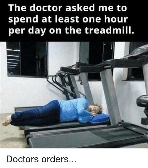 Doctors Orders: The doctor asked me to  spend at least one hour  per day on the treadmill. Doctors orders...