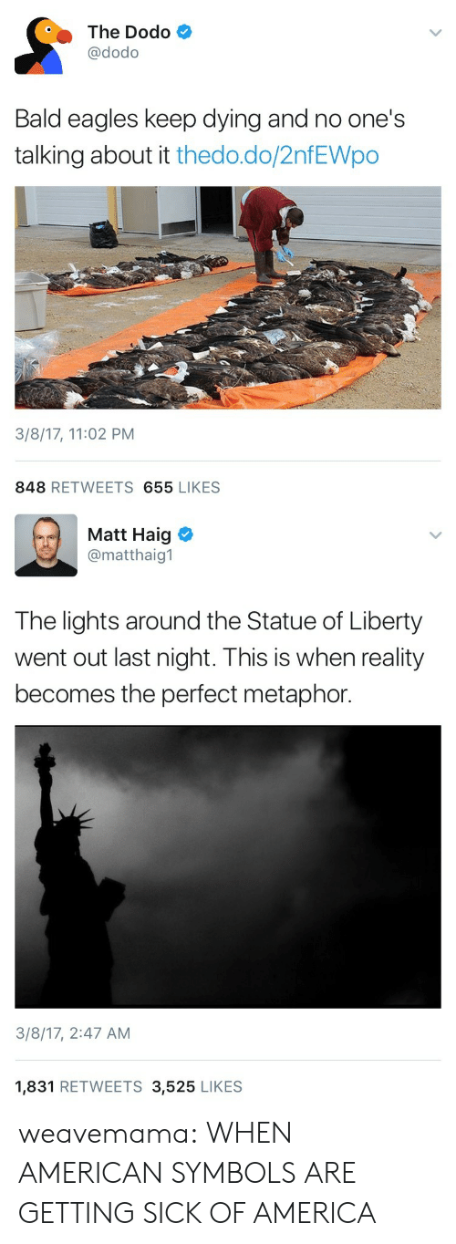 Statue Of: The Dodo  @dodo  Bald eagles keep dying and no one's  talking about it thedo.do/2nfEWpo  3/8/17, 11:02 PM  848 RETWEETS 655 LIKES   Matt Haig  @matthaig1  The lights around the Statue of Liberty  went out last night. This is when reality  becomes the perfect metaphor.  3/8/17, 2:47 AM  1,831 RETWEETS 3,525 LIKES weavemama:  WHEN AMERICAN SYMBOLS ARE GETTING SICK OF AMERICA