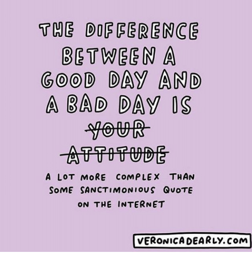 Bad, Bad Day, and Complex: THE DOF FERENCE  BETWEEN A  GOOD DAY AND  A BAD DAy OS  A LOT MORE COMPLEX THAN  SoME SANCTIMONIOUS QUOTE  ON THE INTERNET  VERONICA DEARLy.com