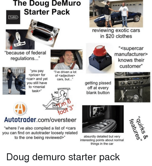 "Cars, Clothes, and Doug: The Doug DeMuro  Starter Pack  TURO  reviewing exotic cars  in $20 clothes  supercar  manufacturer>  knows their  customer""  ""because of federal  regulations...""  you pay ""I've driven a lot  price> for of cadjective>  <car> and yet cars, but...""  you stl have  to <menial  task>""  getting pissed  off at every  blank button  H2  6  Autotrader.com/oversteer  ""where l've also compiled a list of <cars  you can find on autotrader loosely related  to the one being reviewed>  absurdly detailed but very  interesting points about normal  things in the car"
