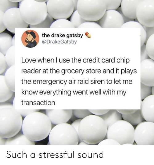 Drake, Love, and Chip: the drake gatsby  @DrakeGatsby  Love when l use the credit card chip  reader at the grocery store and it plays  the emergency air raid siren to let me  know everything went well with my  transaction Such a stressful sound