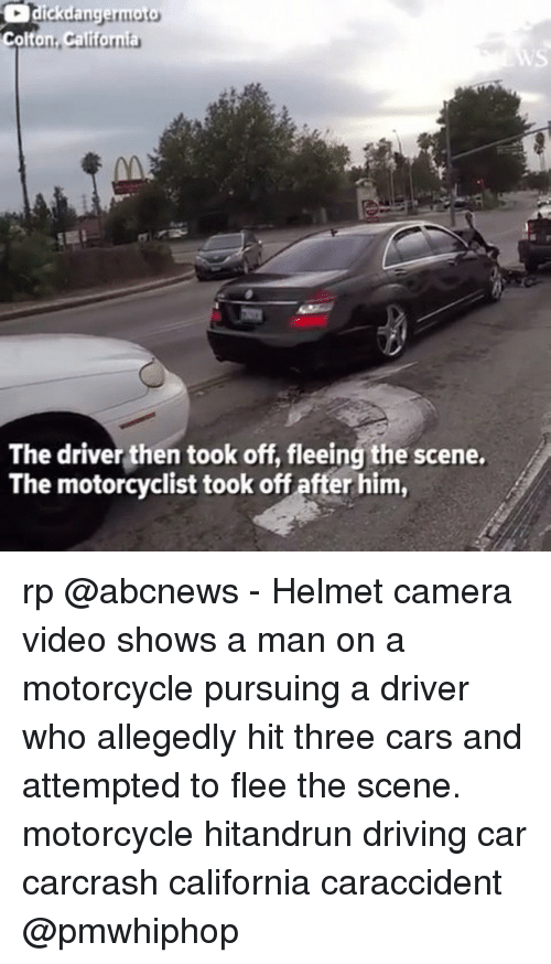 Cars, Driving, and Memes: The driver then took off, fleeing the scene.  The motorcyclist took off after him, rp @abcnews - Helmet camera video shows a man on a motorcycle pursuing a driver who allegedly hit three cars and attempted to flee the scene. motorcycle hitandrun driving car carcrash california caraccident @pmwhiphop