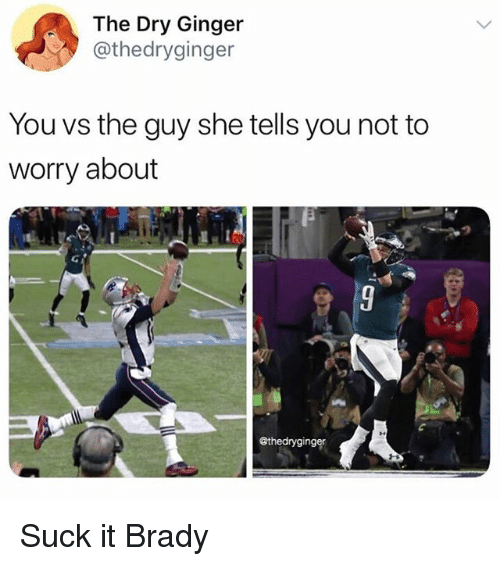 the guy she tells you not to worry about: The Dry Ginger  @thedryginger  You vs the guy she tells you not to  worry about  っ  @thedryginger Suck it Brady