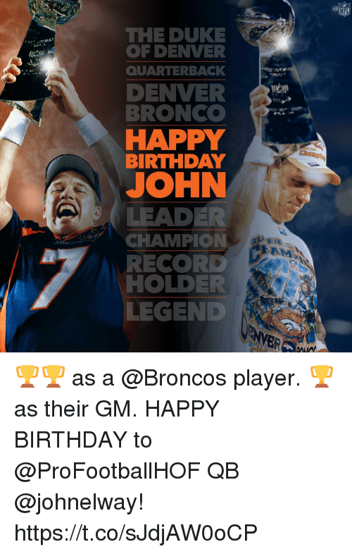 Birthday, Memes, and Happy Birthday: THE DUKE  OF DENVER  QUARTERBACk  DENVER  BRONC  HAPPY  BIRTHDAY  JOHN  LEADER  CHAMPION  RECORD  HOLDER  LEGEND 🏆🏆 as a @Broncos player.  🏆as their GM.  HAPPY BIRTHDAY to @ProFootballHOF QB @johnelway! https://t.co/sJdjAW0oCP