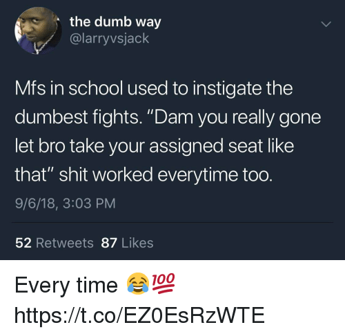 "Dumb, School, and Shit: the dumb way  @larryvsjack  Mfs in school used to instigate the  dumbest fights. ""Dam you really gone  let bro take your assigned seat like  that"" shit worked everytime too.  9/6/18, 3:03 PM  52 Retweets87 Likes Every time 😂💯 https://t.co/EZ0EsRzWTE"
