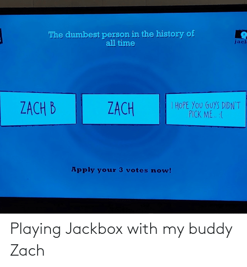 playing: The dumbest person in the history of  all time  jacl  I HOPE YOU GUYS DIDN'T  PICK ME. :(  ZACH B  ZACH  Apply your 3 votes now! Playing Jackbox with my buddy Zach